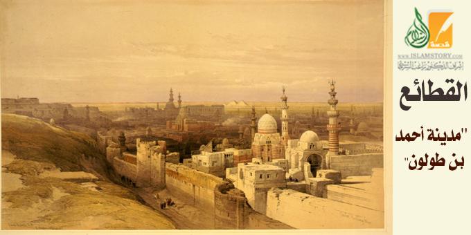مدينة القطائع.. ثالث عواصم مصر الإسلامية